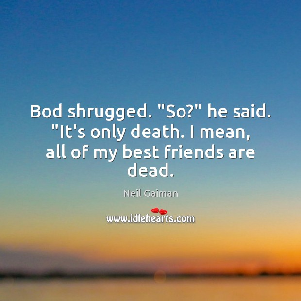 "Image about Bod shrugged. ""So?"" he said. ""It's only death. I mean, all of my best friends are dead."