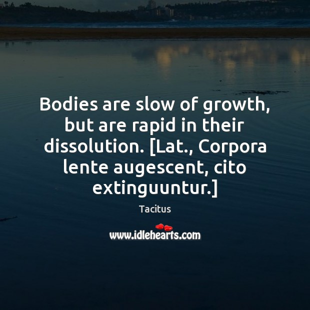 Tacitus Picture Quote image saying: Bodies are slow of growth, but are rapid in their dissolution. [Lat.,