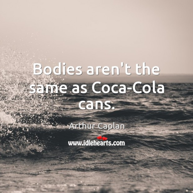 Bodies aren't the same as Coca-Cola cans. Image