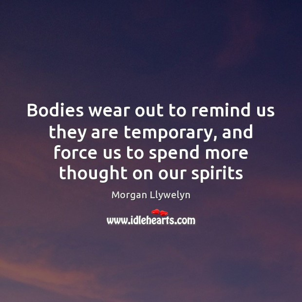 Bodies wear out to remind us they are temporary, and force us Image