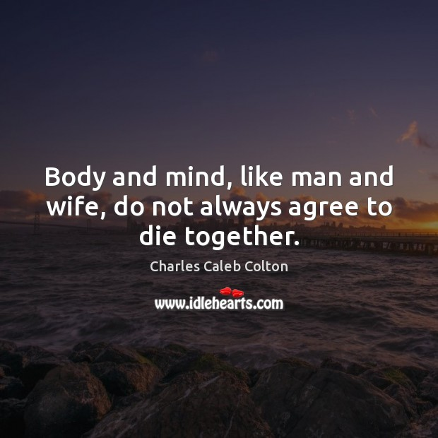 Image, Body and mind, like man and wife, do not always agree to die together.
