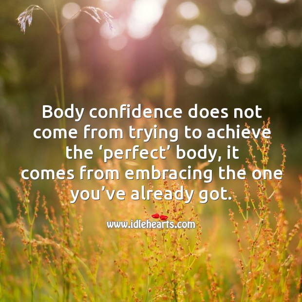 Body confidence does not come from trying to achieve the 'perfect' body, it comes from embracing the one you've already got. Image