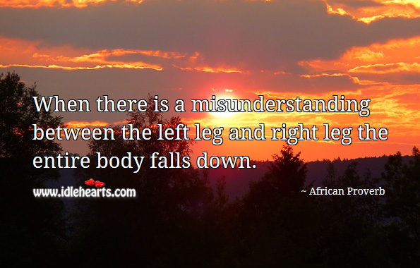 When there is a misunderstanding between the left leg and right leg the entire body falls down. African Proverbs Image
