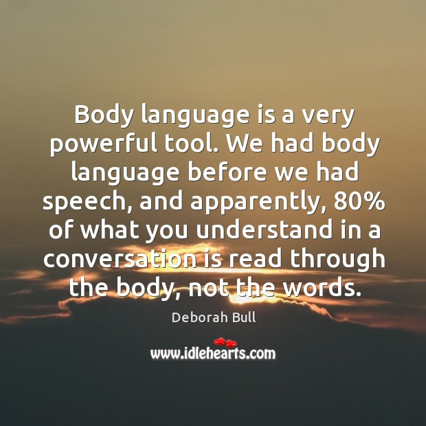 Body language is a very powerful tool. We had body language before we had speech Deborah Bull Picture Quote