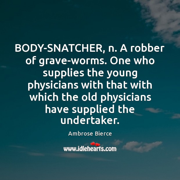 BODY-SNATCHER, n. A robber of grave-worms. One who supplies the young physicians Ambrose Bierce Picture Quote