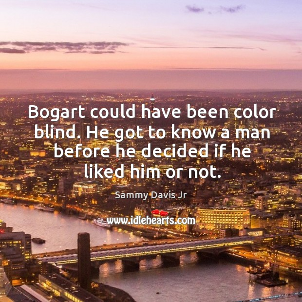 Bogart could have been color blind. He got to know a man before he decided if he liked him or not. Image