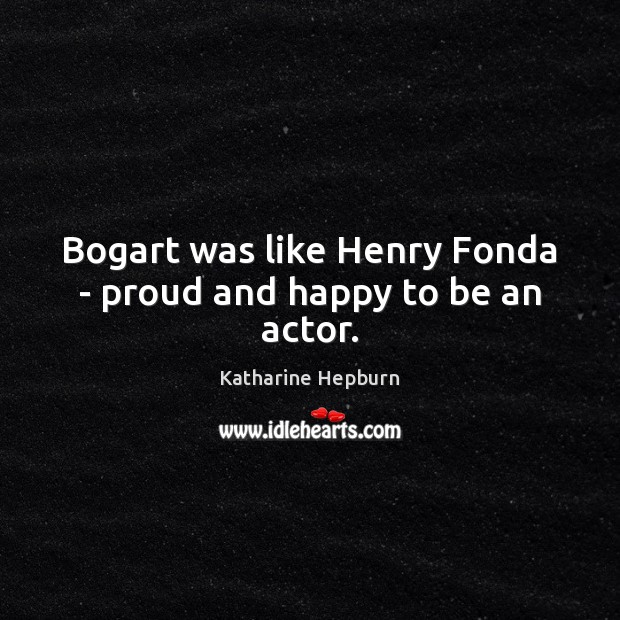 Bogart was like Henry Fonda – proud and happy to be an actor. Katharine Hepburn Picture Quote