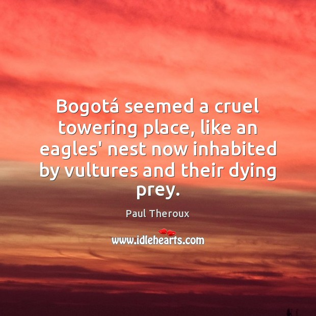 Bogotá seemed a cruel towering place, like an eagles' nest now inhabited Paul Theroux Picture Quote