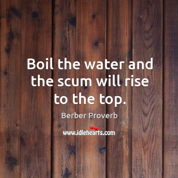 Boil the water and the scum will rise to the top. Berber Proverbs Image