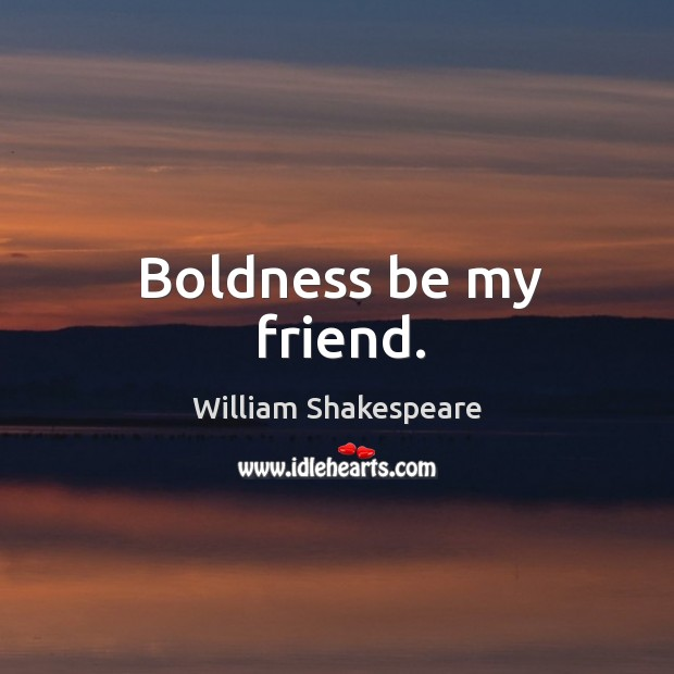 Boldness be my friend. Image