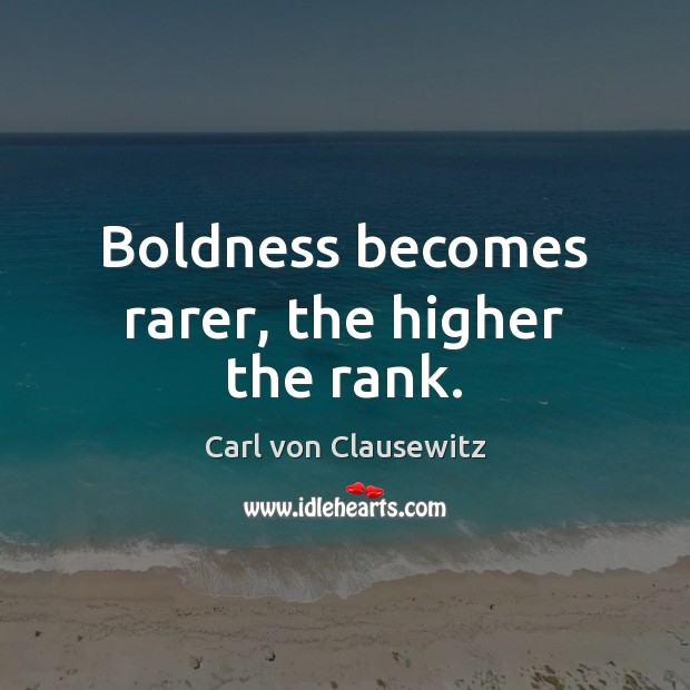 Boldness becomes rarer, the higher the rank. Carl von Clausewitz Picture Quote