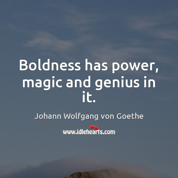 Boldness has power, magic and genius in it. Boldness Quotes Image