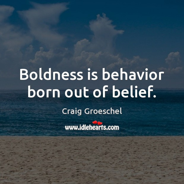 Boldness is behavior born out of belief. Boldness Quotes Image