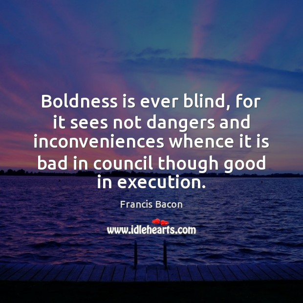Boldness is ever blind, for it sees not dangers and inconveniences whence Francis Bacon Picture Quote
