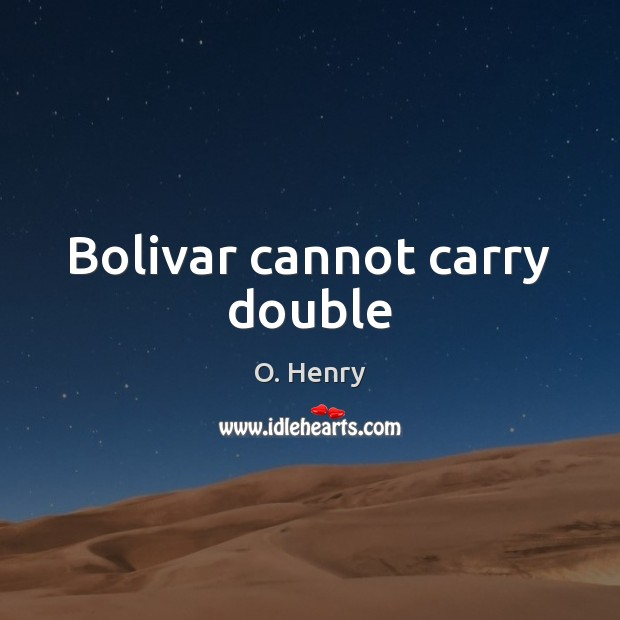 Bolivar cannot carry double O. Henry Picture Quote