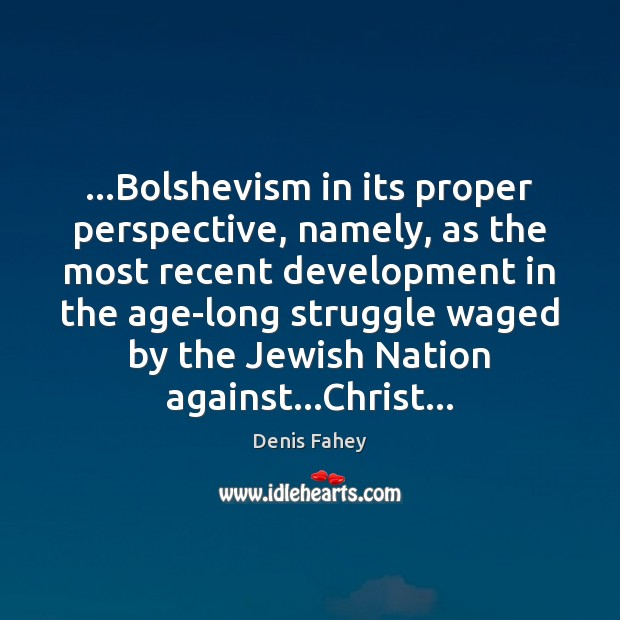 …Bolshevism in its proper perspective, namely, as the most recent development in Denis Fahey Picture Quote