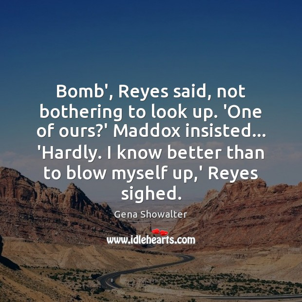 Gena Showalter Picture Quote image saying: Bomb', Reyes said, not bothering to look up. 'One of ours?'