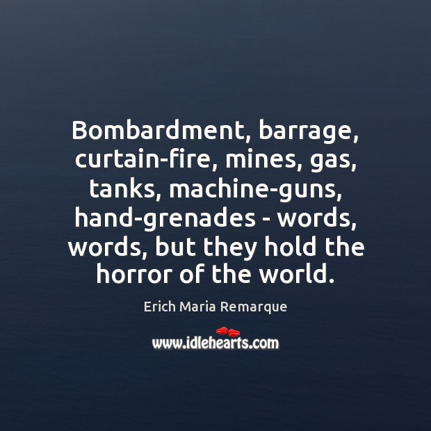 Bombardment, barrage, curtain-fire, mines, gas, tanks, machine-guns, hand-grenades – words, words, but Erich Maria Remarque Picture Quote