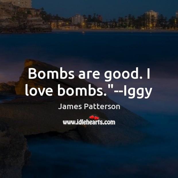 "Image, Bombs are good. I love bombs.""–Iggy"