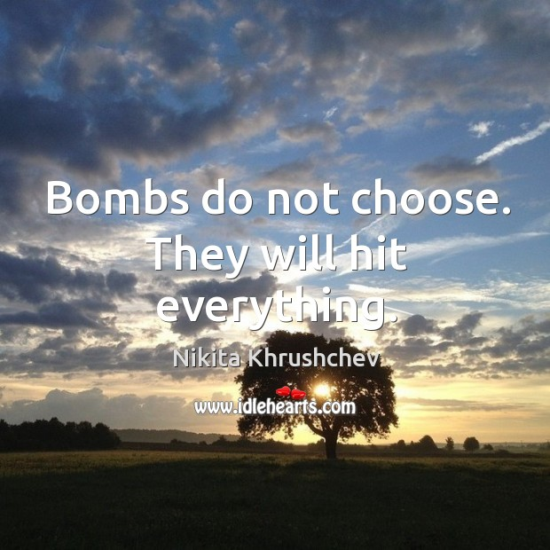 Bombs do not choose. They will hit everything. Image