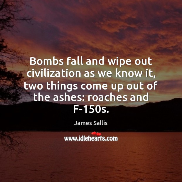 Bombs fall and wipe out civilization as we know it, two things James Sallis Picture Quote