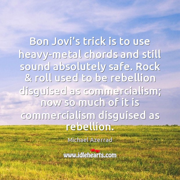 Bon Jovi's trick is to use heavy-metal chords and still sound absolutely Image