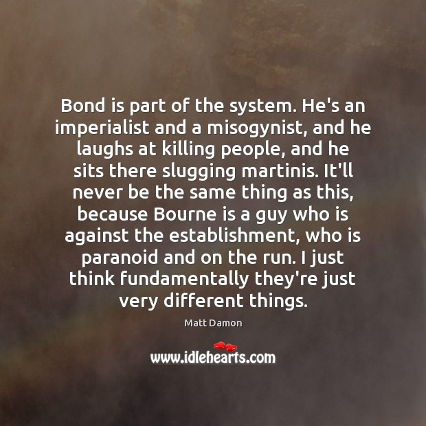 Bond is part of the system. He's an imperialist and a misogynist, Matt Damon Picture Quote