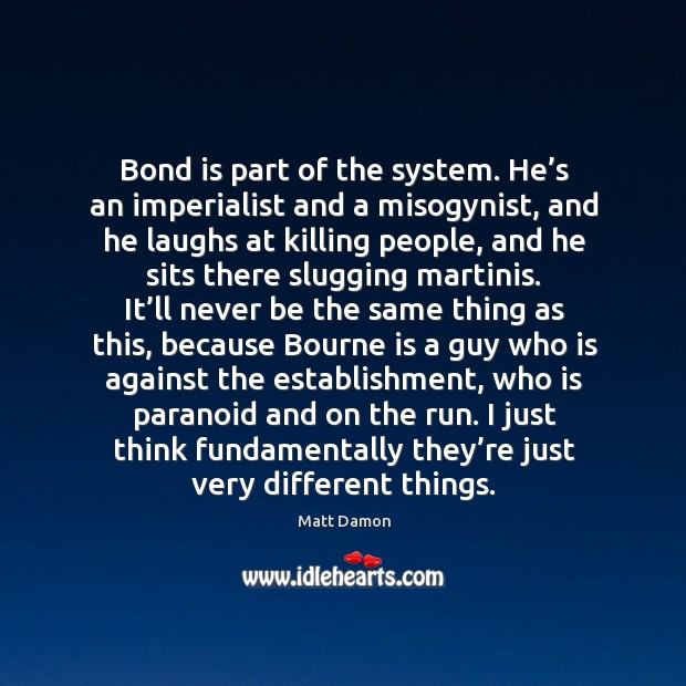 Bond is part of the system. He's an imperialist and a misogynist, and he laughs at killing Image