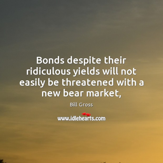 Bonds despite their ridiculous yields will not easily be threatened with a Bill Gross Picture Quote