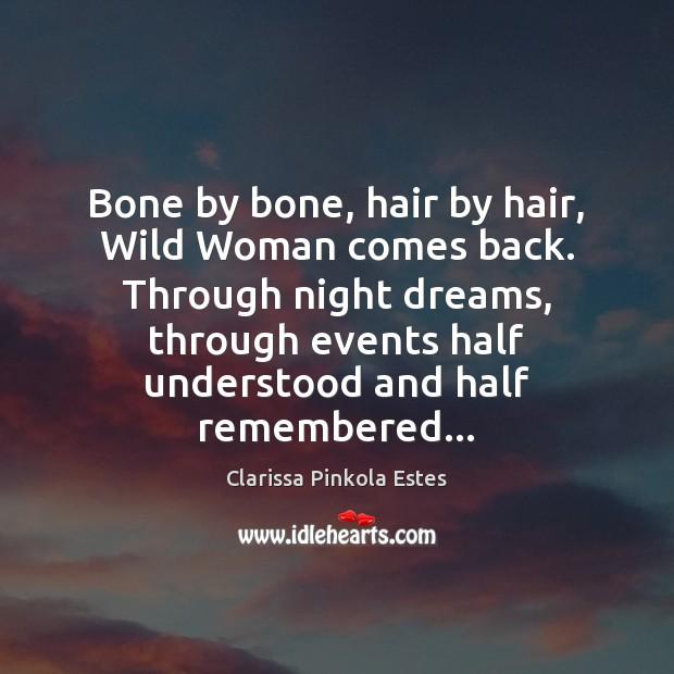 Bone by bone, hair by hair, Wild Woman comes back. Through night Clarissa Pinkola Estes Picture Quote