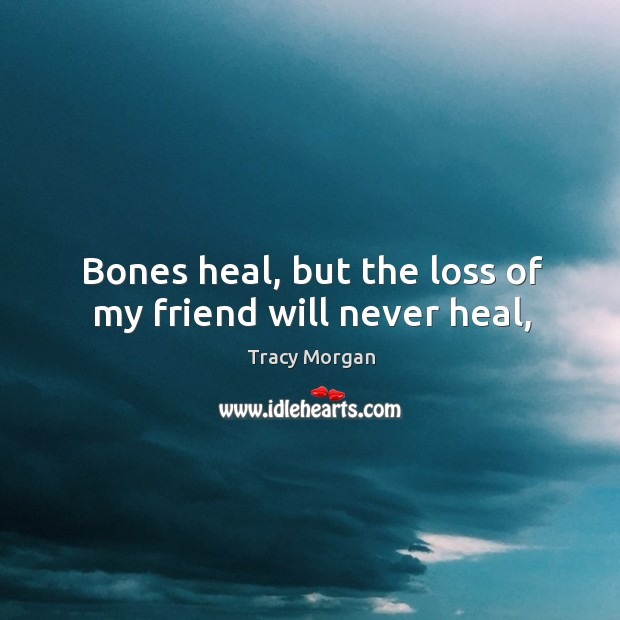 Image, Bones heal, but the loss of my friend will never heal,