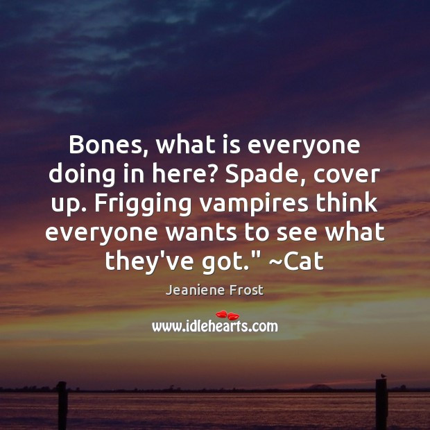 Bones, what is everyone doing in here? Spade, cover up. Frigging vampires Image