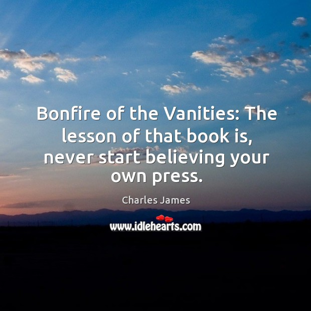 Bonfire of the vanities: the lesson of that book is, never start believing your own press. Charles James Picture Quote