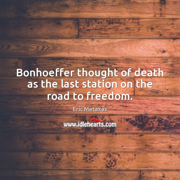 Bonhoeffer thought of death as the last station on the road to freedom. Image