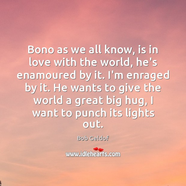 Bono as we all know, is in love with the world, he's Bob Geldof Picture Quote