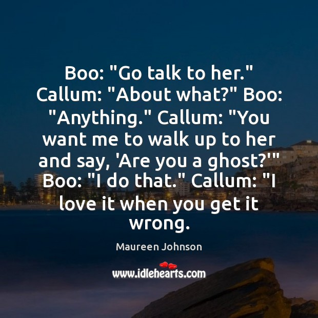 """Image, Boo: """"Go talk to her."""" Callum: """"About what?"""" Boo: """"Anything."""" Callum: """"You"""