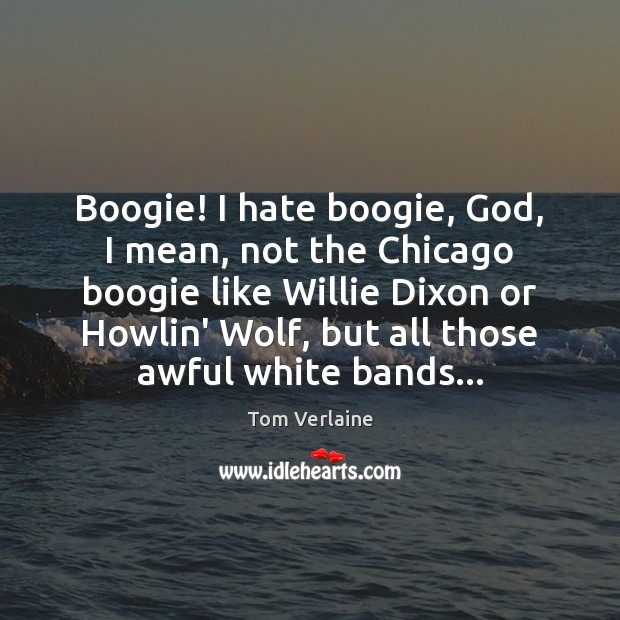 Boogie! I hate boogie, God, I mean, not the Chicago boogie like Tom Verlaine Picture Quote