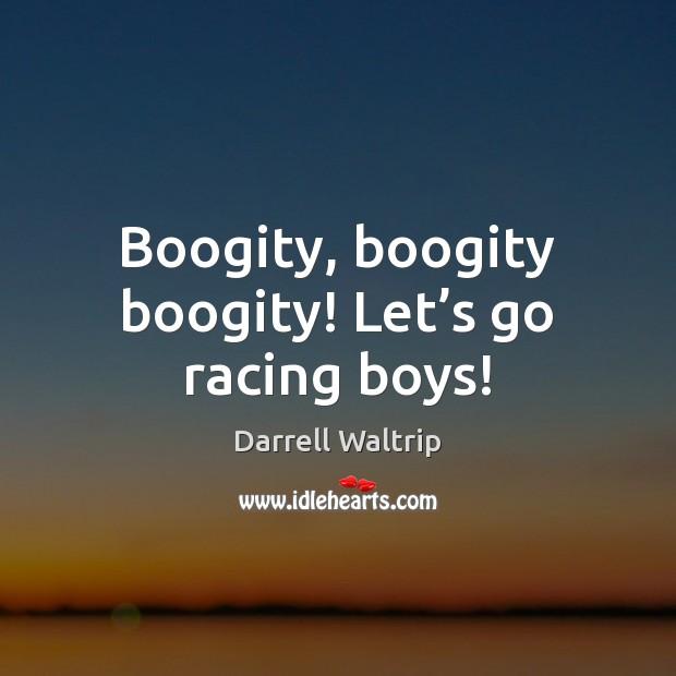 Boogity, boogity boogity! Let's go racing boys! Image