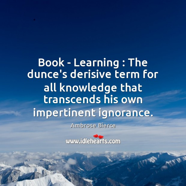 Book – Learning : The dunce's derisive term for all knowledge that transcends Image