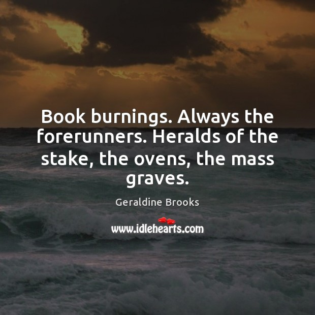 Image, Book burnings. Always the forerunners. Heralds of the stake, the ovens, the mass graves.