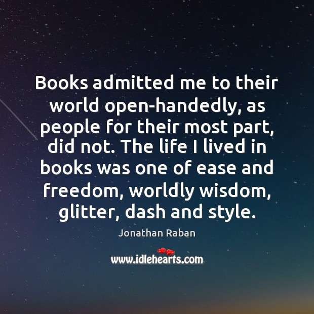 Books admitted me to their world open-handedly, as people for their most Jonathan Raban Picture Quote