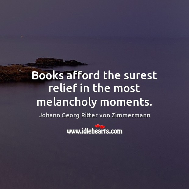 Books afford the surest relief in the most melancholy moments. Johann Georg Ritter von Zimmermann Picture Quote