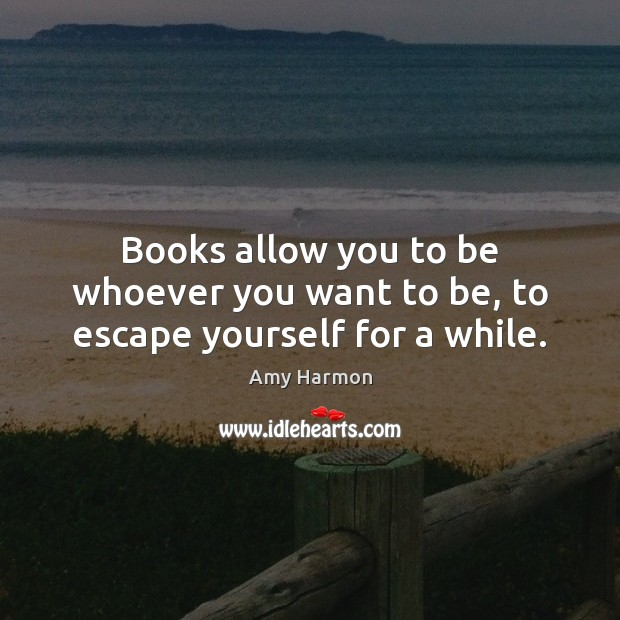Image, Books allow you to be whoever you want to be, to escape yourself for a while.