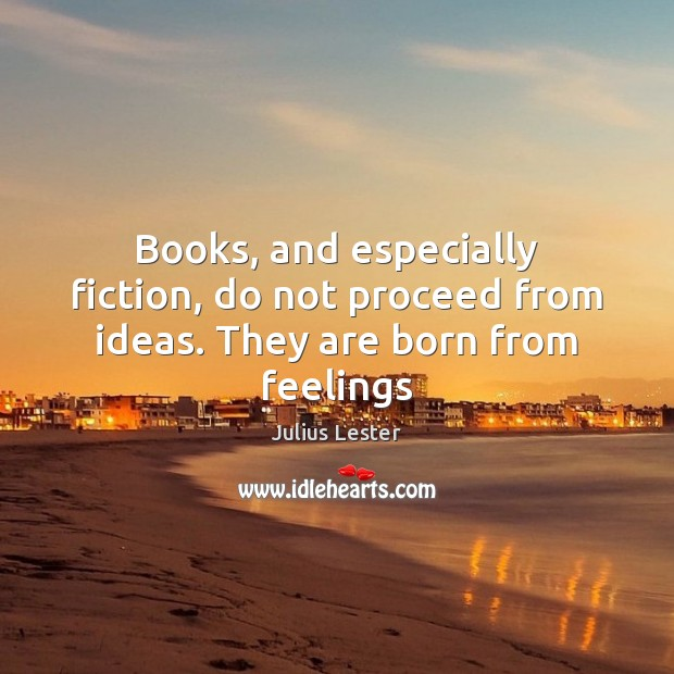 Books, and especially fiction, do not proceed from ideas. They are born from feelings Image