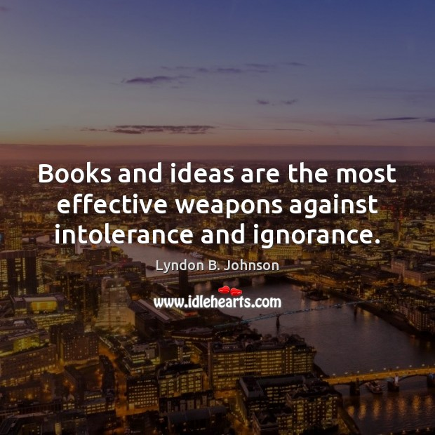 Image, Books and ideas are the most effective weapons against intolerance and ignorance.