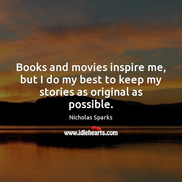 Books and movies inspire me, but I do my best to keep my stories as original as possible. Nicholas Sparks Picture Quote