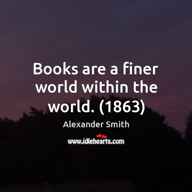 Books are a finer world within the world. (1863) Alexander Smith Picture Quote