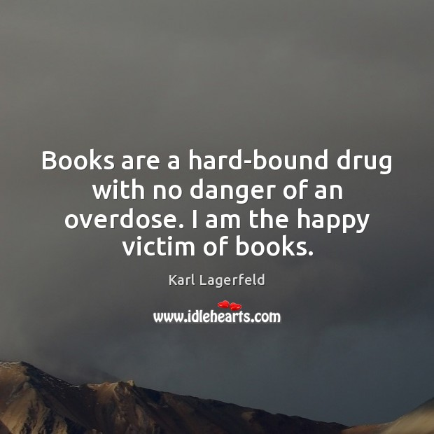 Books are a hard-bound drug with no danger of an overdose. I am the happy victim of books. Karl Lagerfeld Picture Quote