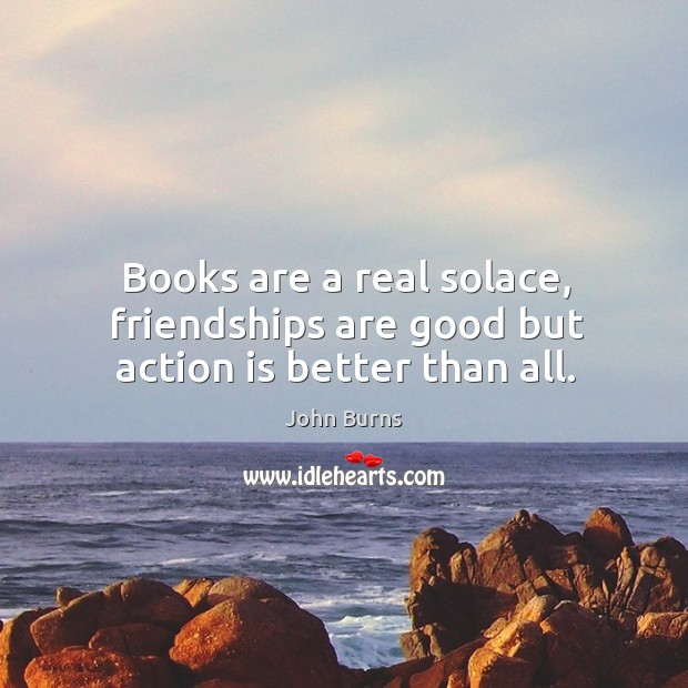 Books are a real solace, friendships are good but action is better than all. Image