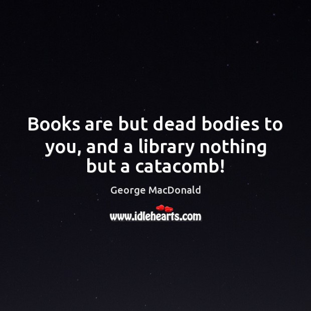 Image, Books are but dead bodies to you, and a library nothing but a catacomb!
